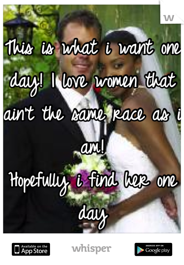 This is what i want one day! I love women that ain't the same race as i am!  Hopefully i find her one day