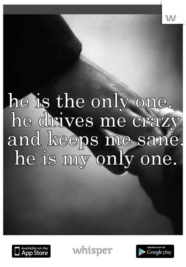 he is the only one.  he drives me crazy and keeps me sane.  he is my only one.