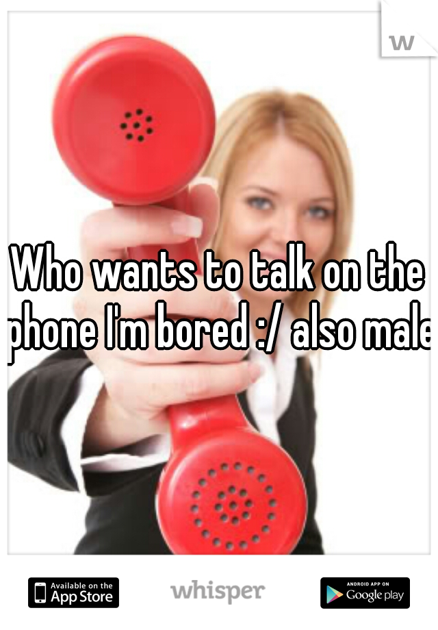 Who wants to talk on the phone I'm bored :/ also male