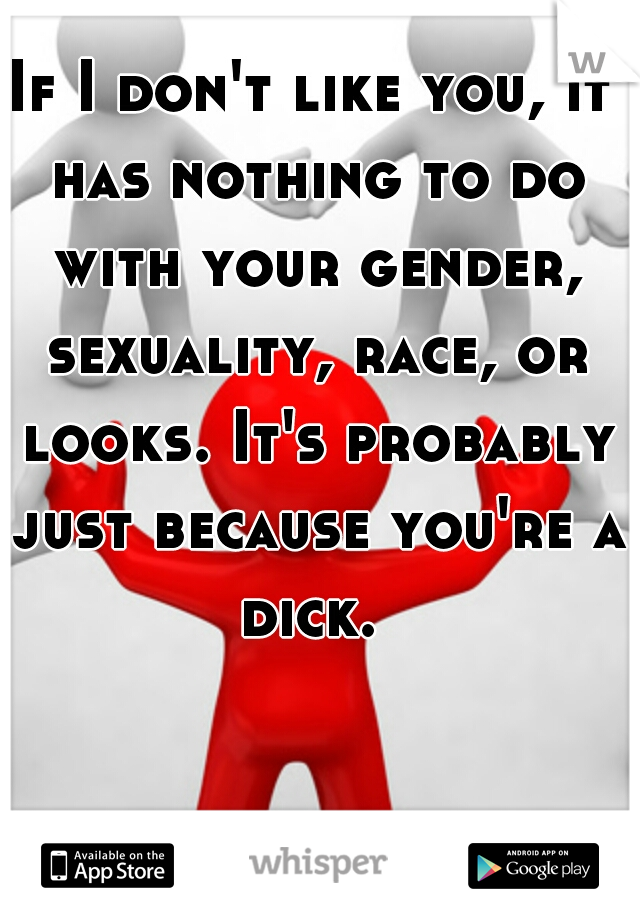 If I don't like you, it has nothing to do with your gender, sexuality, race, or looks. It's probably just because you're a dick.