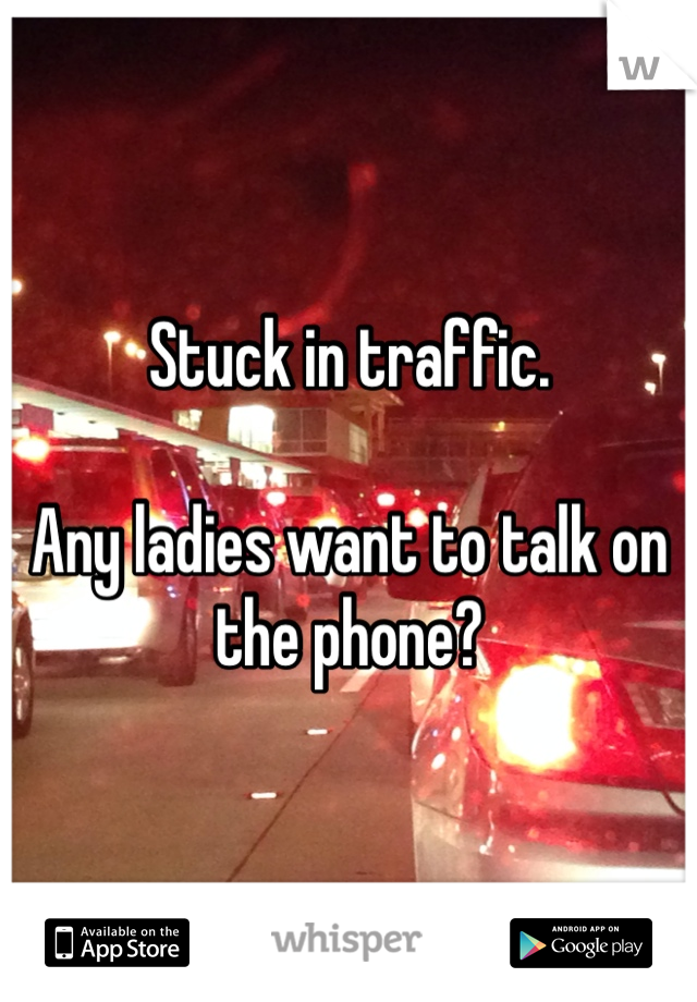 Stuck in traffic.  Any ladies want to talk on the phone?