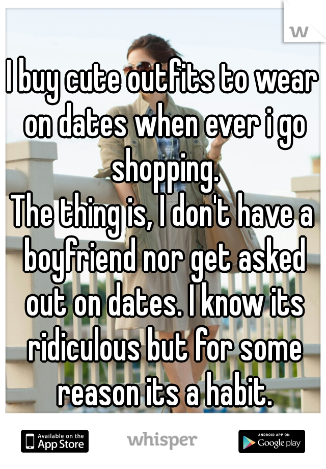 I buy cute outfits to wear on dates when ever i go shopping. The thing is, I don't have a boyfriend nor get asked out on dates. I know its ridiculous but for some reason its a habit.