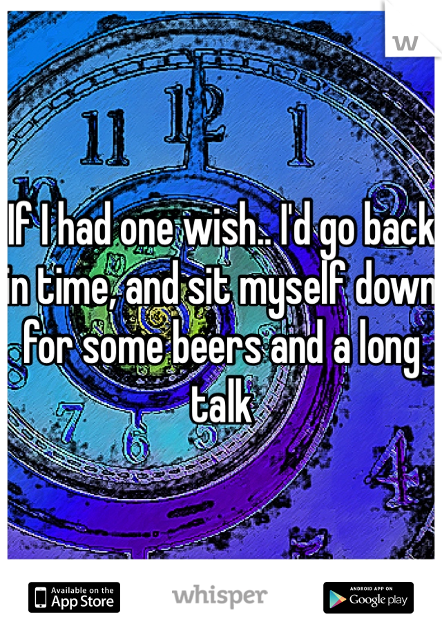If I had one wish.. I'd go back in time, and sit myself down for some beers and a long talk