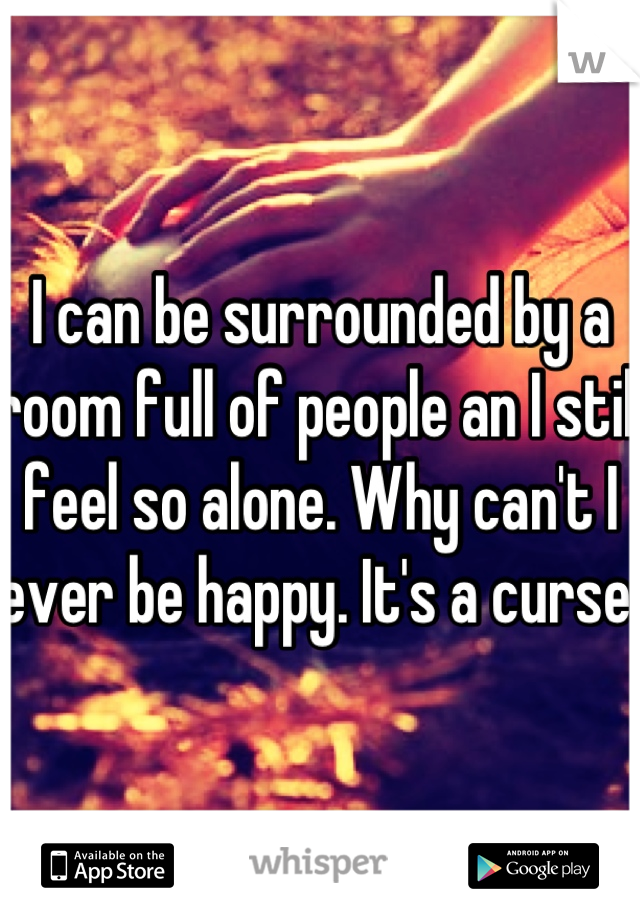 I can be surrounded by a room full of people an I still feel so alone. Why can't I ever be happy. It's a curse