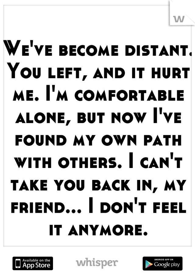 We've become distant. You left, and it hurt me. I'm comfortable alone, but now I've found my own path with others. I can't take you back in, my friend... I don't feel it anymore.