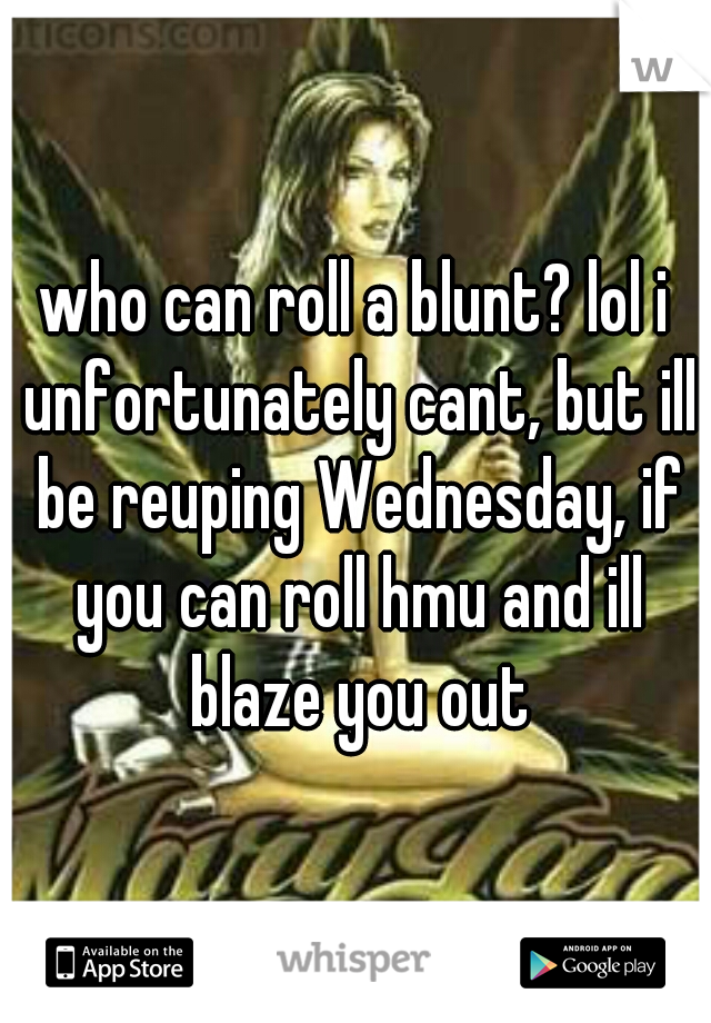 who can roll a blunt? lol i unfortunately cant, but ill be reuping Wednesday, if you can roll hmu and ill blaze you out