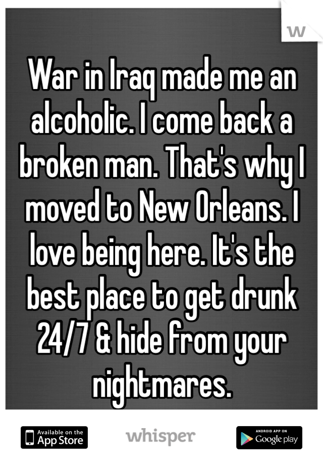 War in Iraq made me an alcoholic. I come back a broken man. That's why I moved to New Orleans. I love being here. It's the best place to get drunk 24/7 & hide from your nightmares.