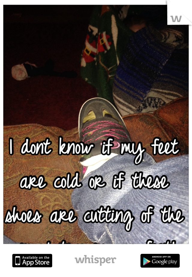 I dont know if my feet are cold or if these shoes are cutting of the circulation in my feet!