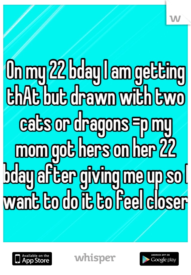 On my 22 bday I am getting thAt but drawn with two cats or dragons =p my mom got hers on her 22 bday after giving me up so I want to do it to feel closer