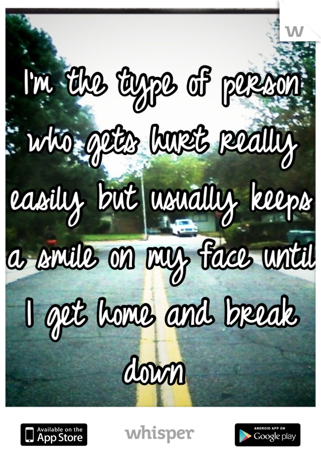 I'm the type of person who gets hurt really easily but usually keeps a smile on my face until I get home and break down
