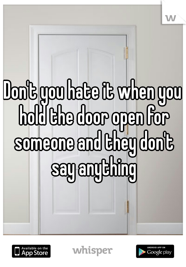 Don't you hate it when you hold the door open for someone and they don't say anything