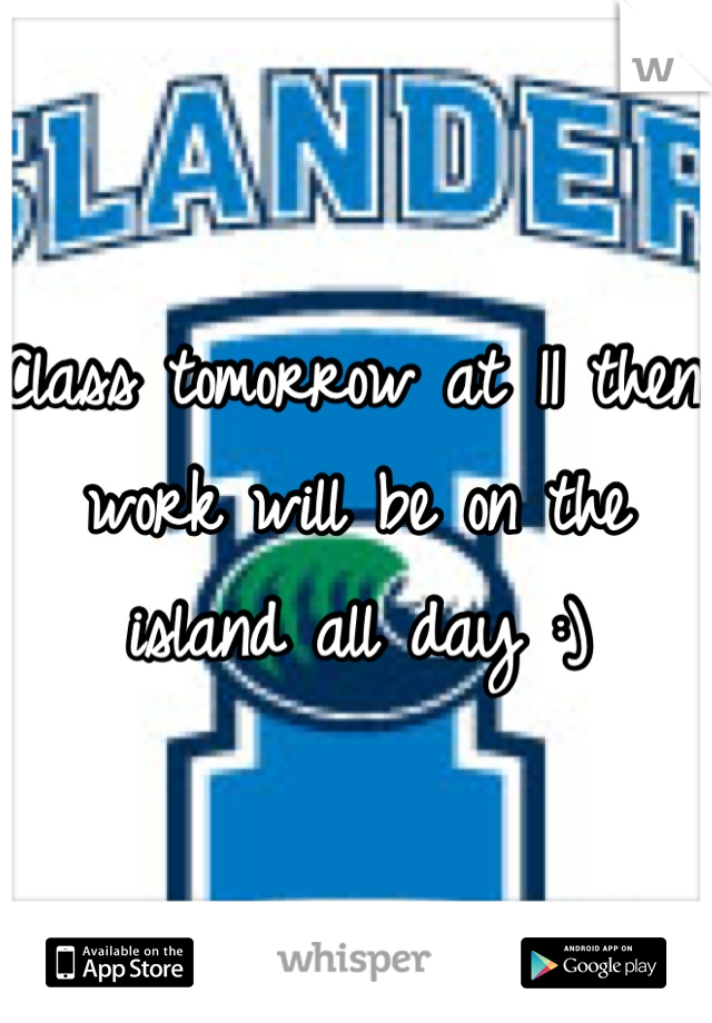 Class tomorrow at 11 then work will be on the island all day :)