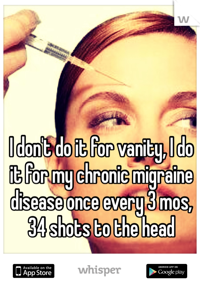 I don't do it for vanity, I do it for my chronic migraine disease once every 3 mos, 34 shots to the head