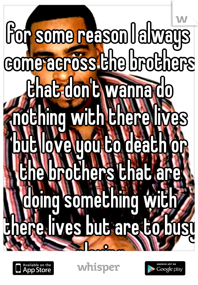 for some reason I always come across the brothers that don't wanna do nothing with there lives but love you to death or the brothers that are doing something with there lives but are to busy playing