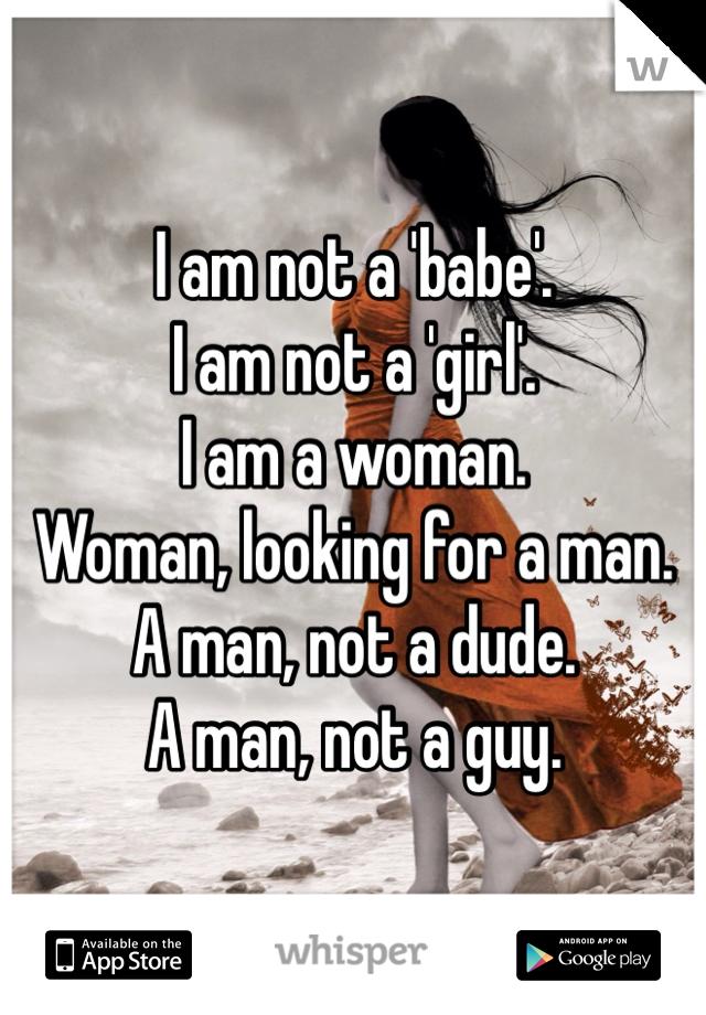 I am not a 'babe'. I am not a 'girl'. I am a woman. Woman, looking for a man. A man, not a dude. A man, not a guy.