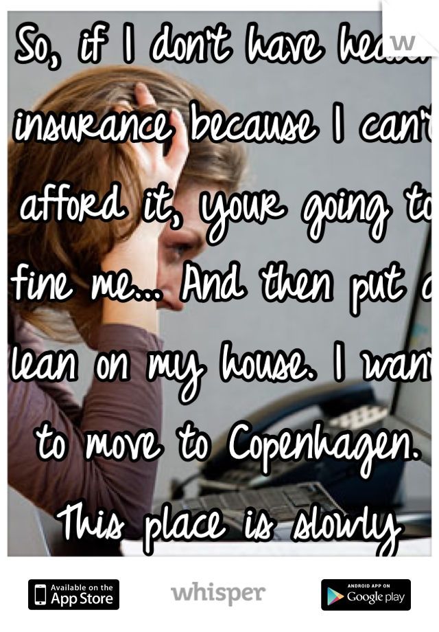 So, if I don't have health insurance because I can't afford it, your going to fine me... And then put a lean on my house. I want to move to Copenhagen. This place is slowly killing me.