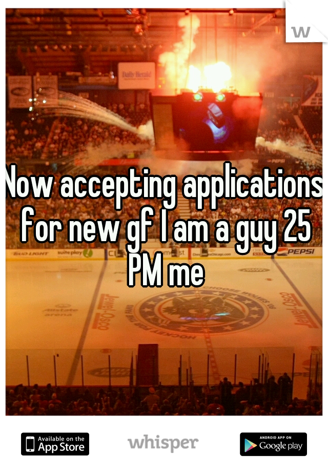 Now accepting applications for new gf I am a guy 25 PM me