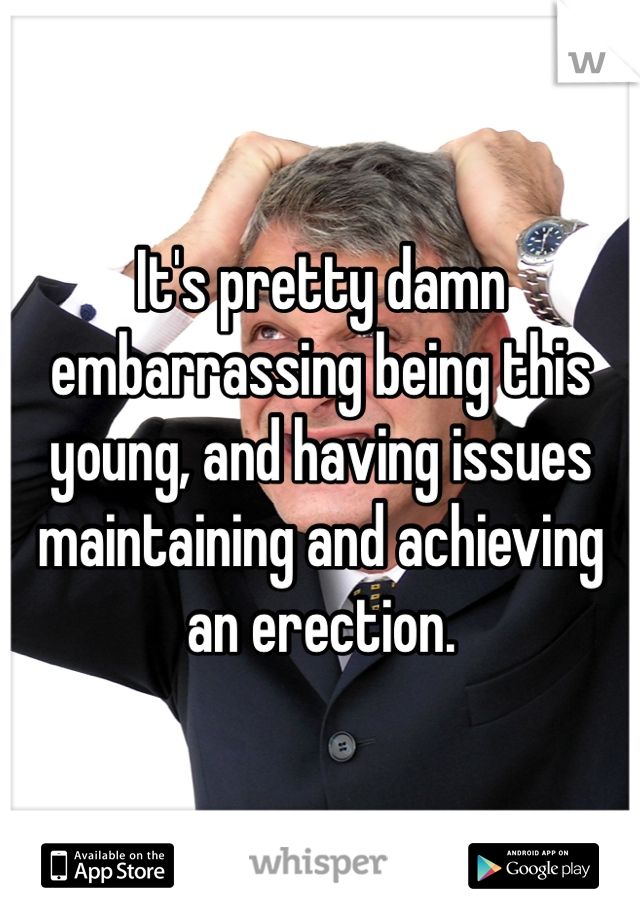 It's pretty damn embarrassing being this young, and having issues maintaining and achieving an erection.