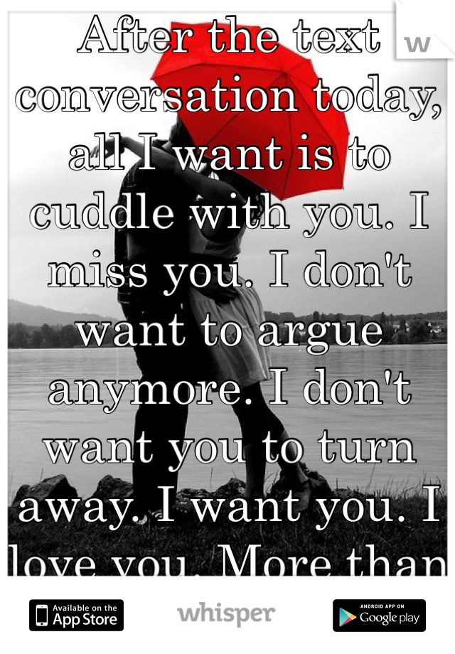 After the text conversation today, all I want is to cuddle with you. I miss you. I don't want to argue anymore. I don't want you to turn away. I want you. I love you. More than I can ever say.