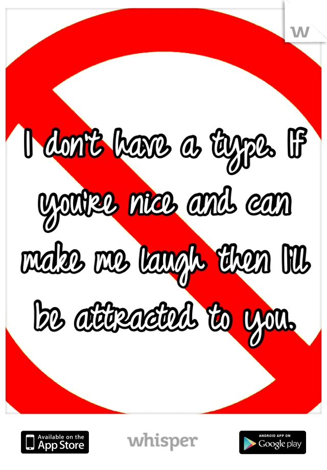 I don't have a type. If you're nice and can make me laugh then I'll be attracted to you.