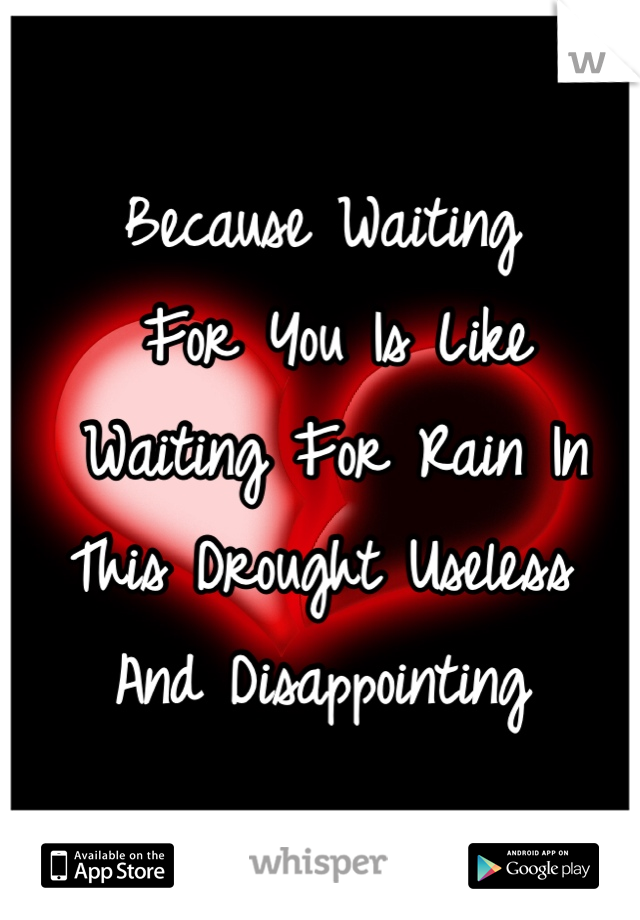 Because Waiting  For You Is Like  Waiting For Rain In  This Drought Useless  And Disappointing