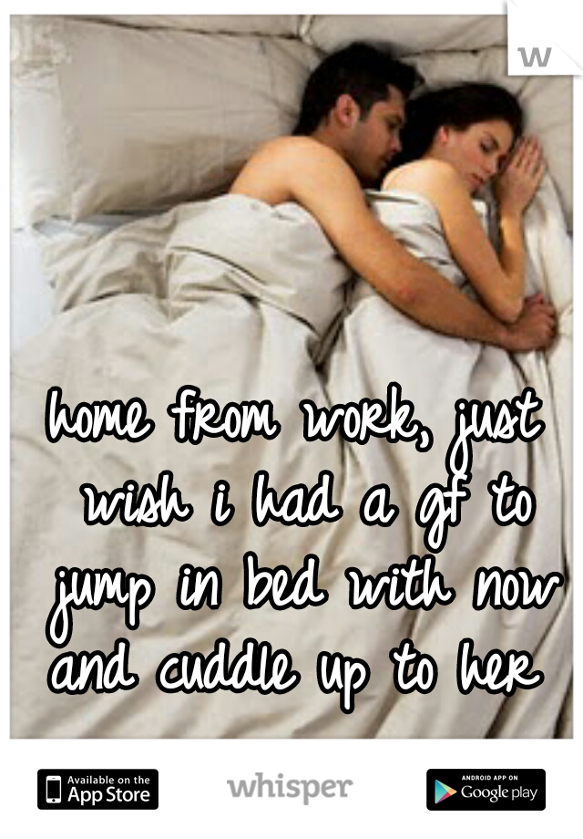 home from work, just wish i had a gf to jump in bed with now and cuddle up to her