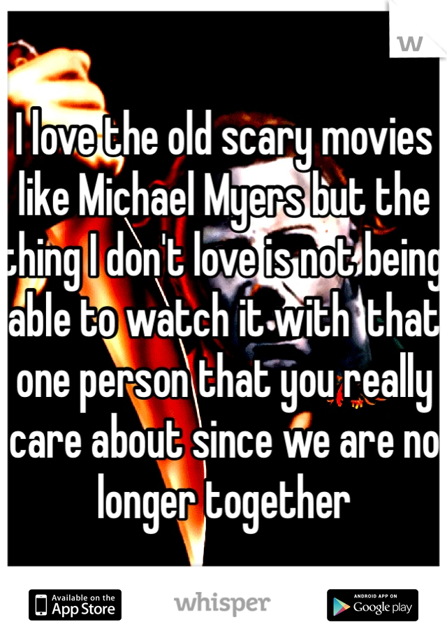 I love the old scary movies like Michael Myers but the thing I don't love is not being able to watch it with  that one person that you really care about since we are no longer together