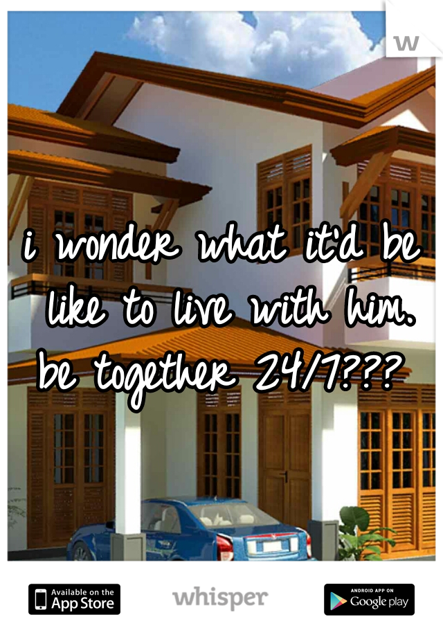 i wonder what it'd be like to live with him. be together 24/7???