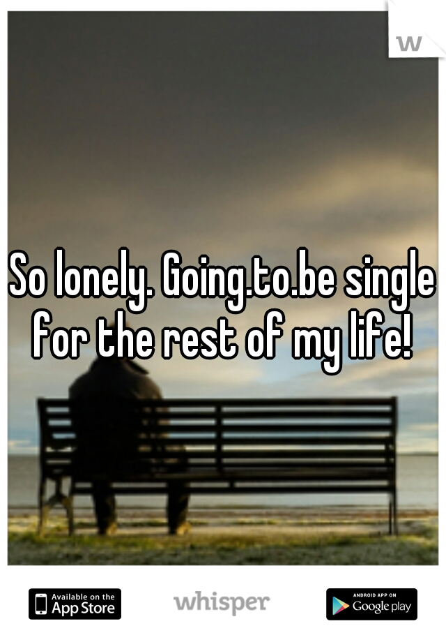 So lonely. Going.to.be single for the rest of my life!