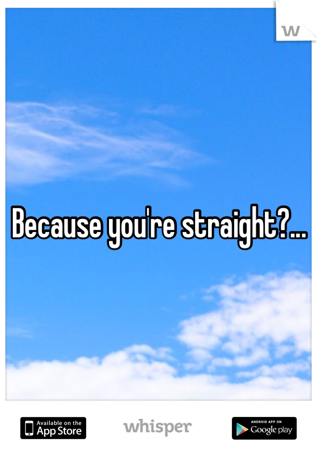 Because you're straight?...
