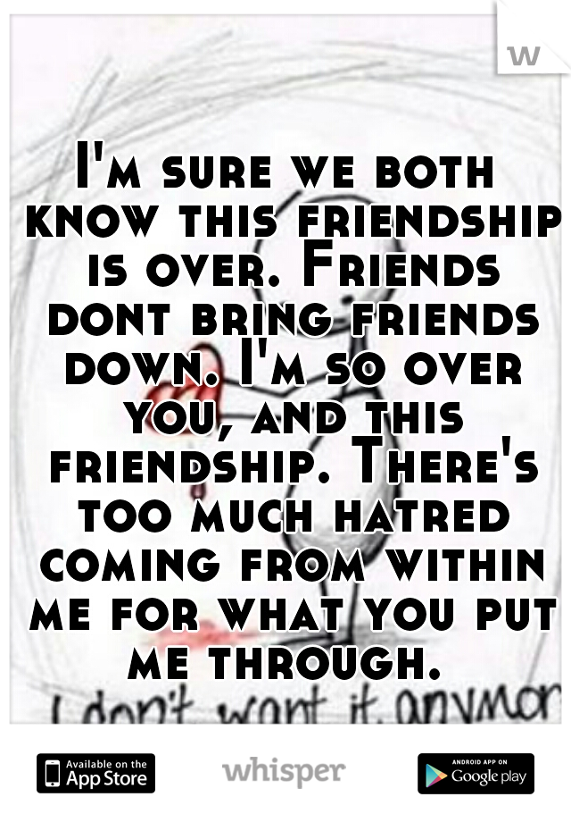 I'm sure we both know this friendship is over. Friends dont bring friends down. I'm so over you, and this friendship. There's too much hatred coming from within me for what you put me through.