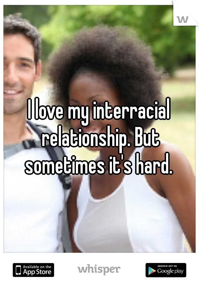 I love my interracial relationship. But sometimes it's hard.