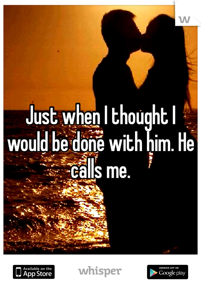 Just when I thought I would be done with him. He calls me.