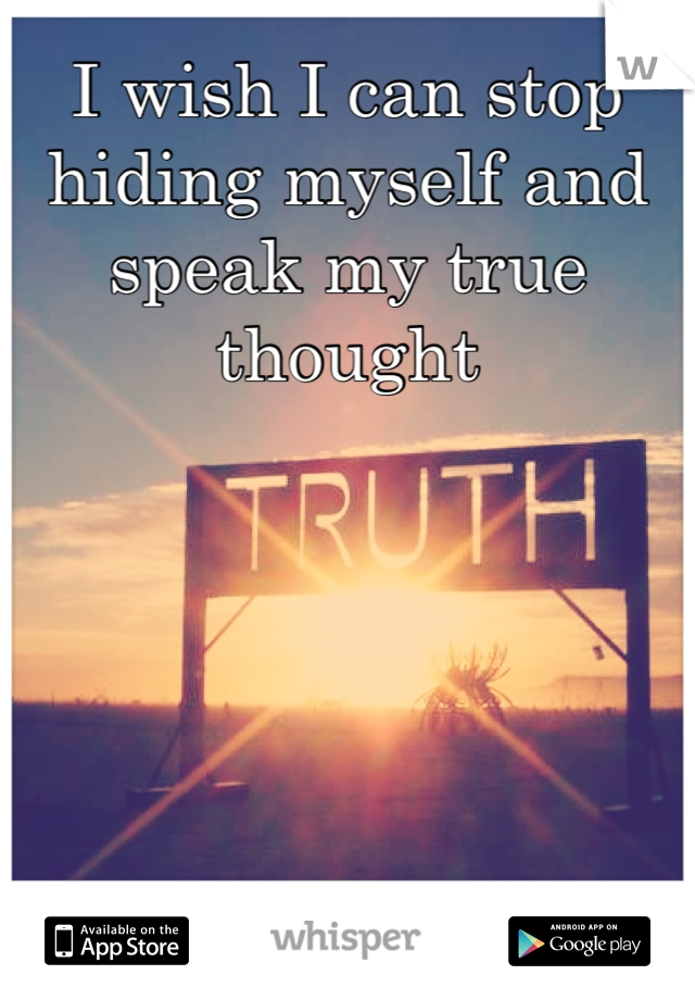 I wish I can stop hiding myself and speak my true thought