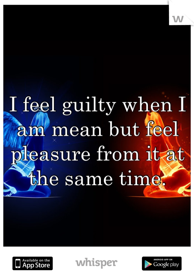 I feel guilty when I am mean but feel pleasure from it at the same time.