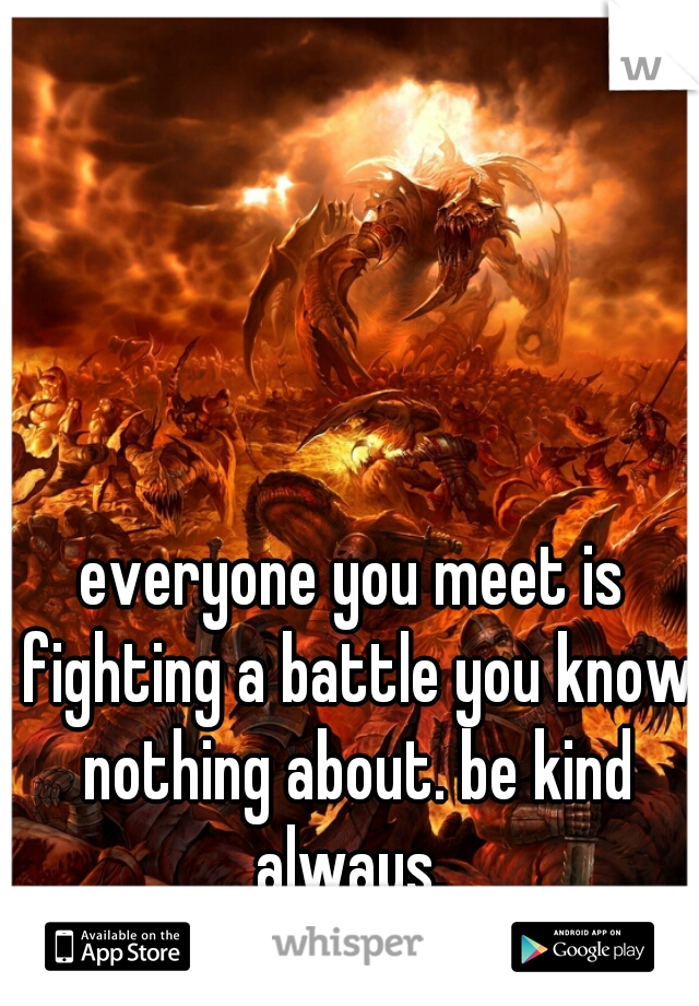 everyone you meet is fighting a battle you know nothing about. be kind always.