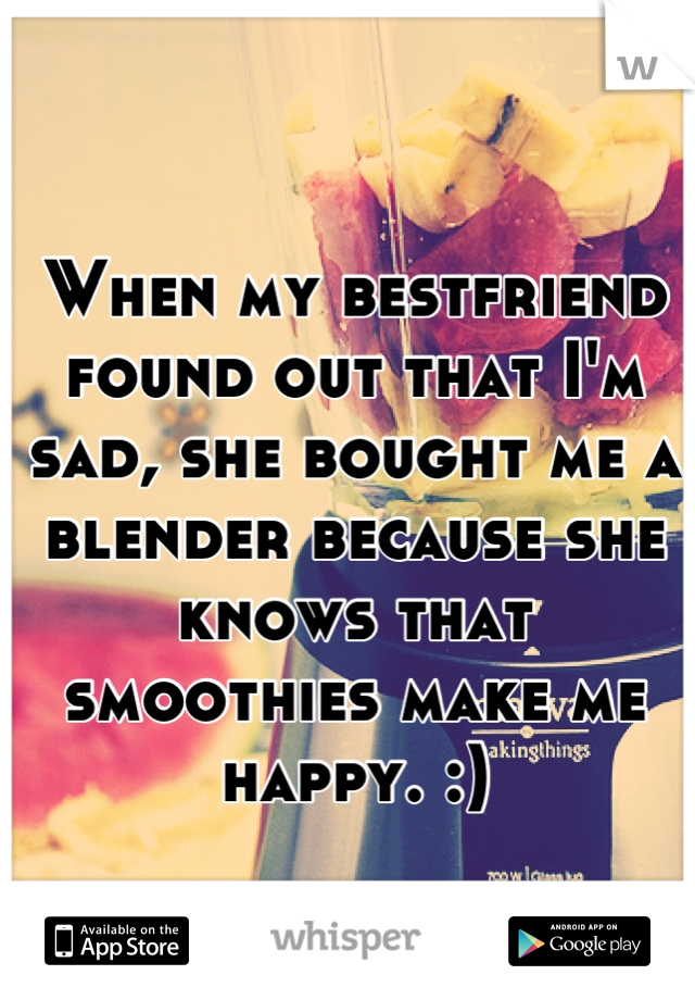When my bestfriend found out that I'm sad, she bought me a blender because she knows that smoothies make me happy. :)