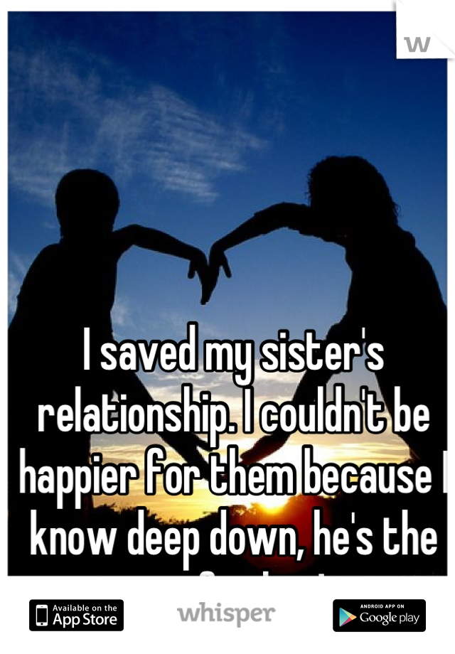 I saved my sister's relationship. I couldn't be happier for them because I know deep down, he's the one for her!