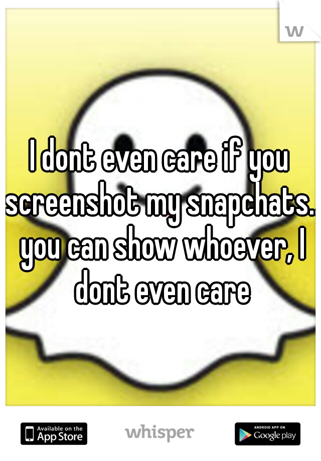 I dont even care if you screenshot my snapchats.. you can show whoever, I dont even care