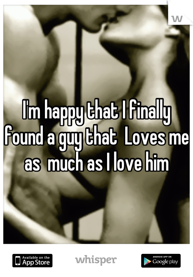 I'm happy that I finally found a guy that  Loves me as  much as I love him