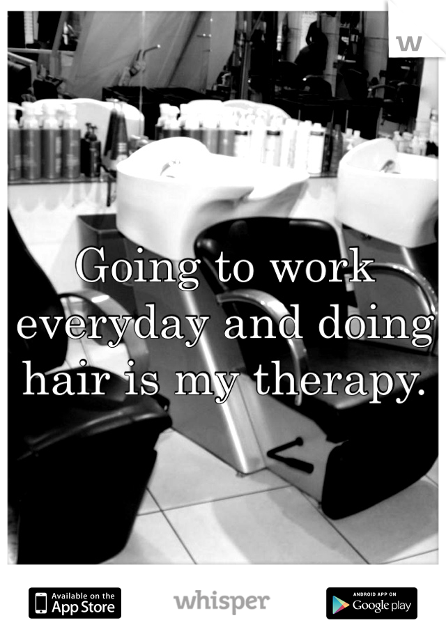 Going to work everyday and doing hair is my therapy.