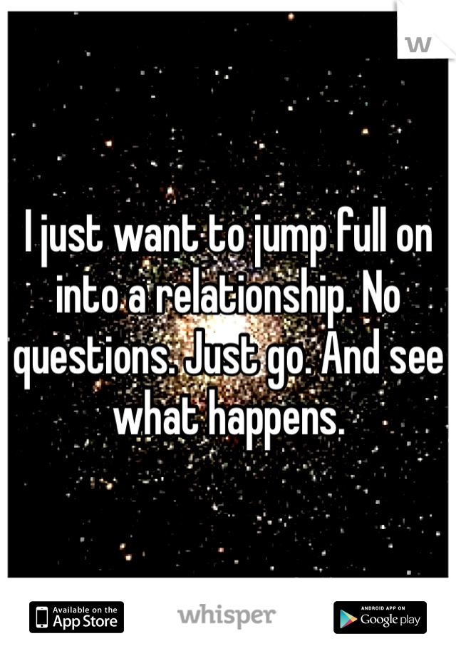 I just want to jump full on into a relationship. No questions. Just go. And see what happens.