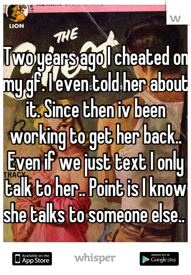 Two years ago I cheated on my gf. I even told her about it. Since then iv been working to get her back.. Even if we just text I only talk to her.. Point is I know she talks to someone else..