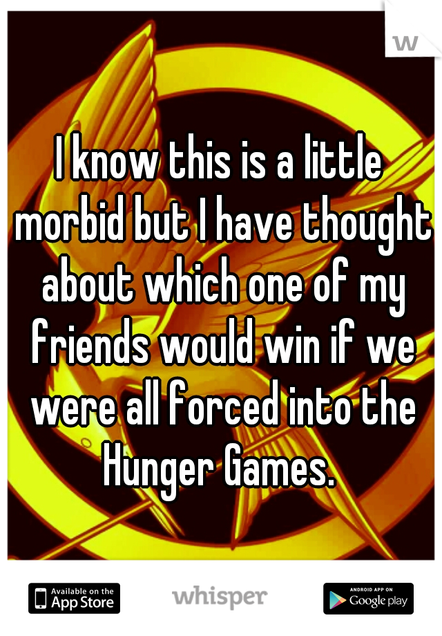 I know this is a little morbid but I have thought about which one of my friends would win if we were all forced into the Hunger Games.