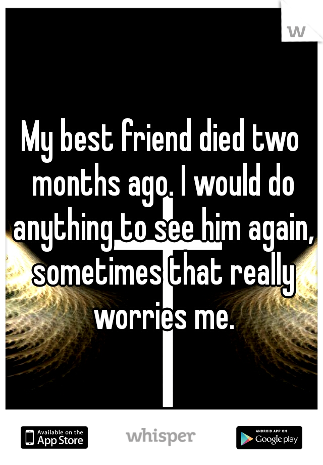 My best friend died two months ago. I would do anything to see him again, sometimes that really worries me.