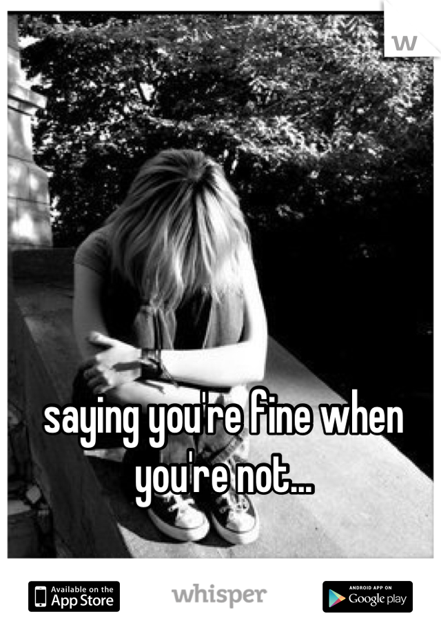 saying you're fine when you're not...