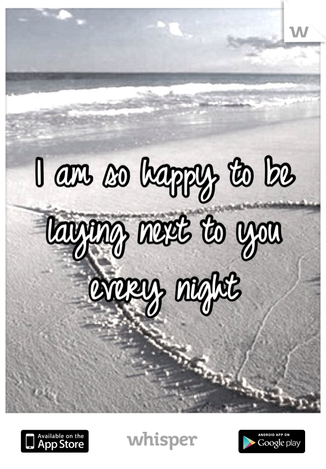 I am so happy to be laying next to you every night