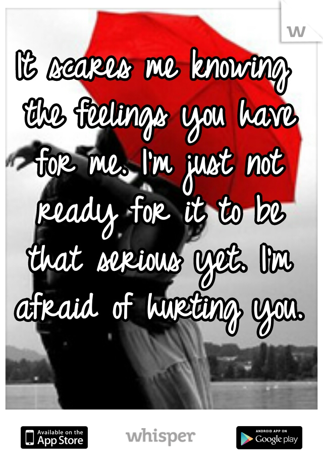 It scares me knowing the feelings you have for me. I'm just not ready for it to be that serious yet. I'm afraid of hurting you.