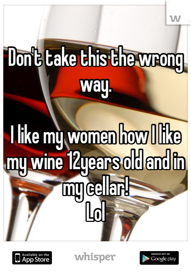 Don't take this the wrong way.  I like my women how I like my wine 12years old and in my cellar!  Lol