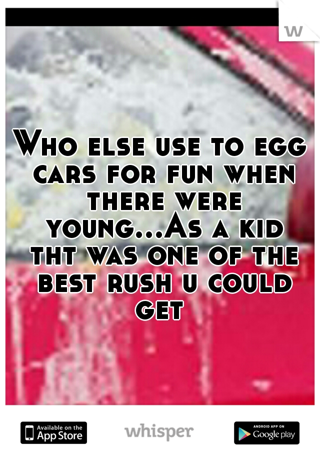 Who else use to egg cars for fun when there were young...As a kid tht was one of the best rush u could get